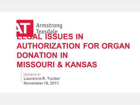 LEGAL ISSUES IN AUTHORIZATION FOR ORGAN DONATION IN MISSOURI & KANSAS Laurence R. Tucker November 18, 2011.