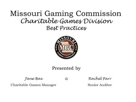 Missouri Gaming Commission Charitable Games Division Best Practices Presented by Jane Bax Charitable Games Manager &Rachel Farr Senior Auditor.