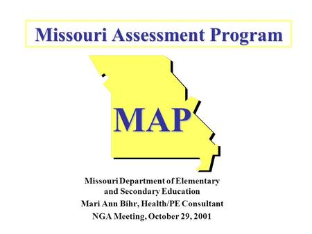 Missouri Assessment Program MAP Missouri Department of Elementary and Secondary Education Mari Ann Bihr, Health/PE Consultant NGA Meeting, October 29,
