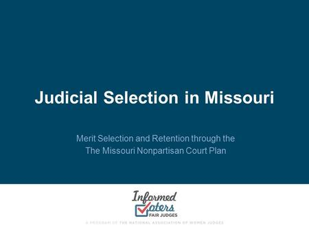 Judicial Selection in Missouri Merit Selection and Retention through the The Missouri Nonpartisan Court Plan.