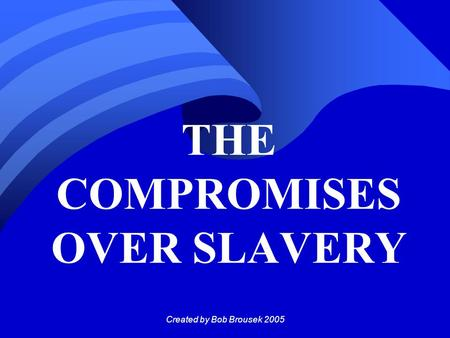 Created by Bob Brousek 2005 THE COMPROMISES OVER SLAVERY.