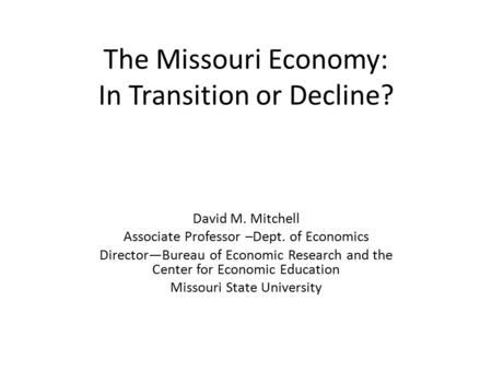The Missouri Economy: In Transition or Decline? David M. Mitchell Associate Professor –Dept. of Economics Director—Bureau of Economic Research and the.