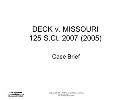 Copyright 2007 Thomson Delmar Learning. All Rights Reserved. DECK v. MISSOURI 125 S.Ct. 2007 (2005) Case Brief.