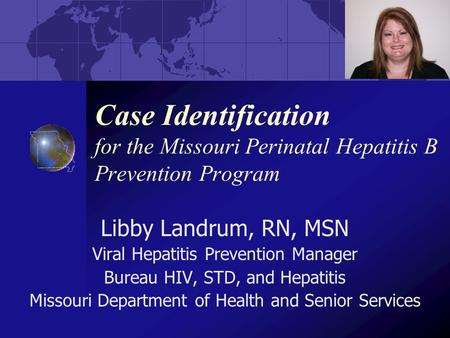 Case Identification for the Missouri Perinatal Hepatitis B Prevention Program Libby Landrum, RN, MSN Viral Hepatitis Prevention Manager Bureau HIV, STD,