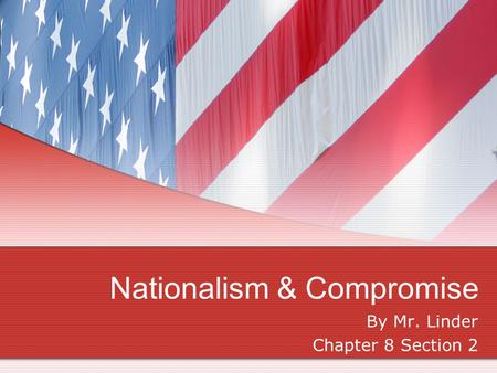 Nationalism & Compromise By Mr. Linder Chapter 8 Section 2.