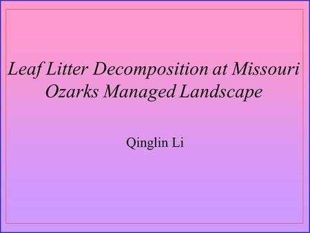 Leaf Litter Decomposition at Missouri Ozarks Managed Landscape Qinglin Li.