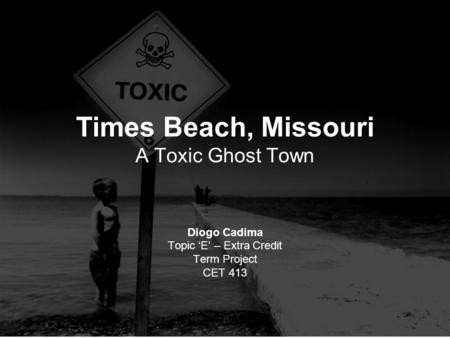 Times Beach, Missouri A Toxic Ghost Town Diogo Cadima Topic 'E' – Extra Credit Term Project CET 413.