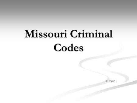 Missouri Criminal Codes 01/2012. Objectives Identify a Felony, Misdemeanor, or Infraction Identify a Felony, Misdemeanor, or Infraction Know the penalties.