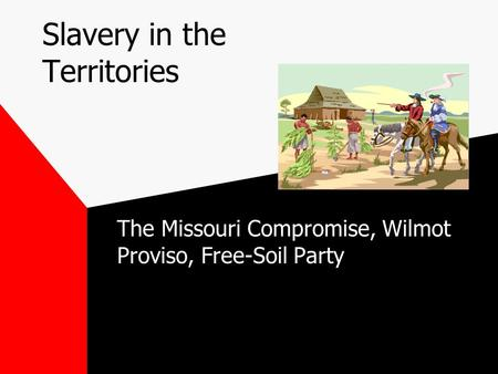 Slavery in the Territories The Missouri Compromise, Wilmot Proviso, Free-Soil Party.