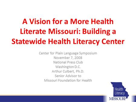 A Vision for a More Health Literate Missouri: Building a Statewide Health Literacy Center Center for Plain Language Symposium November 7, 2008 National.