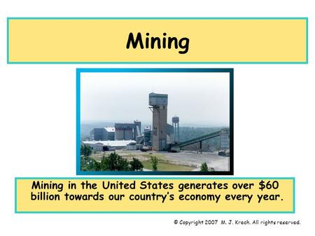 Mining Mining in the United States generates over $60 billion towards our country's economy every year. © Copyright 2007 M. J. Krech. All rights reserved.