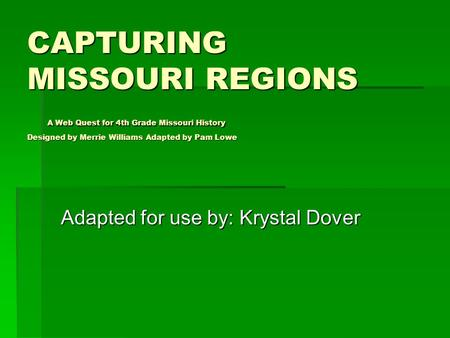 CAPTURING MISSOURI REGIONS A Web Quest for 4th Grade Missouri History Designed by Merrie Williams Adapted by Pam Lowe Adapted for use by: Krystal Dover.