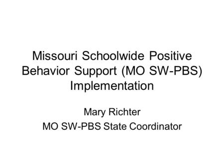 Missouri Schoolwide Positive Behavior Support (MO SW-PBS) Implementation Mary Richter MO SW-PBS State Coordinator.