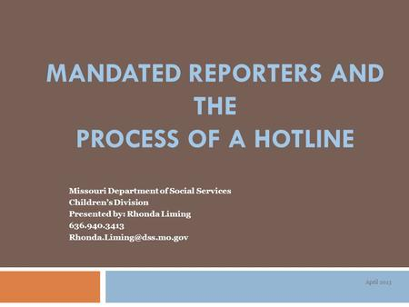 MANDATED REPORTERS AND THE PROCESS OF A HOTLINE Missouri Department of Social Services Children's Division Presented by: Rhonda Liming 636.940.3413