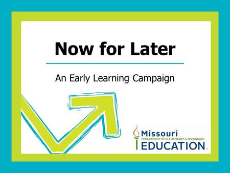 An Early Learning Campaign Now for Later. Early Learning is a Business Concern We must EDUCATE, GRADUATE, TRAIN every potential child born in Missouri.