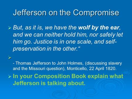 Jefferson on the Compromise   But, as it is, we have the wolf by the ear, and we can neither hold him, nor safely let him go. Justice is in one scale,