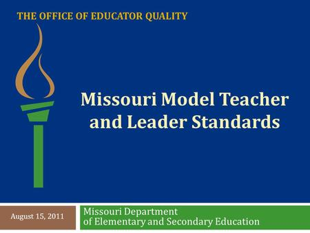 THE OFFICE OF EDUCATOR QUALITY Missouri Department of Elementary and Secondary Education August 15, 2011 Missouri Model Teacher and Leader Standards.