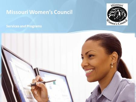 Missouri Women's Council Services and Programs. Missouri Women's Council Established in 1985 by the State's 83 rd General Assembly the mission of the.