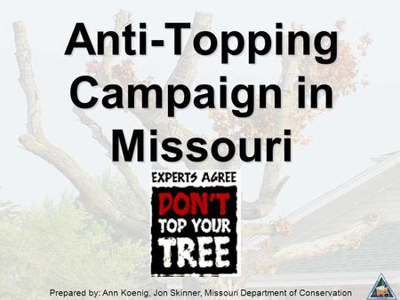 Prepared by: Ann Koenig, Jon Skinner, Missouri Department of Conservation Anti-Topping Campaign in Missouri.