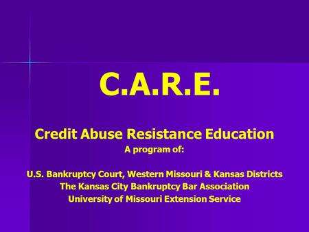 C.A.R.E. Credit Abuse Resistance Education A program of: U.S. Bankruptcy Court, Western Missouri & Kansas Districts The Kansas City Bankruptcy Bar Association.