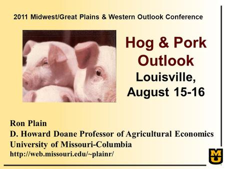 Ron Plain D. Howard Doane Professor of Agricultural Economics University of Missouri-Columbia  Hog & Pork Outlook Louisville,