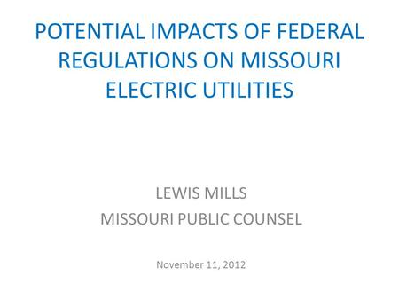 POTENTIAL IMPACTS OF FEDERAL REGULATIONS ON MISSOURI ELECTRIC UTILITIES LEWIS MILLS MISSOURI PUBLIC COUNSEL November 11, 2012.