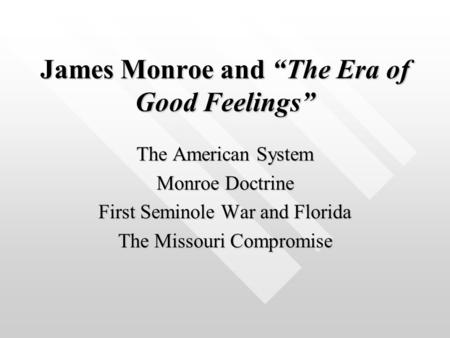 "James Monroe and ""The Era of Good Feelings"" The American System Monroe Doctrine First Seminole War and Florida The Missouri Compromise."