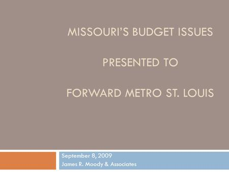 MISSOURI'S BUDGET ISSUES PRESENTED TO FORWARD METRO ST. LOUIS September 8, 2009 James R. Moody & Associates.