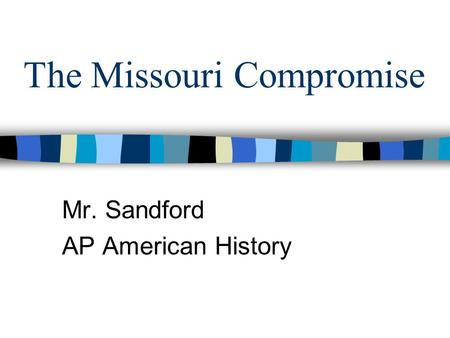 The Missouri Compromise Mr. Sandford AP American History.