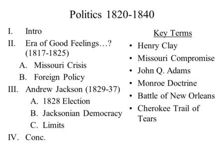 Politics 1820-1840 I.Intro II.Era of Good Feelings…? (1817-1825) A.Missouri Crisis B.Foreign Policy III.Andrew Jackson (1829-37) A.1828 Election B.Jacksonian.