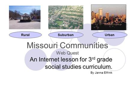 Missouri Communities Web Quest An Internet lesson for 3 rd grade social studies curriculum. By Janna Elfrink RuralSuburbanUrban.