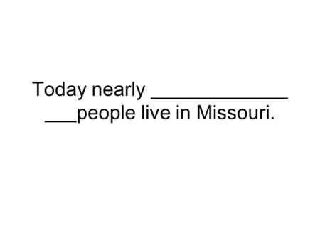 Today nearly people live in Missouri.. Most of Missouri's land is, or country.