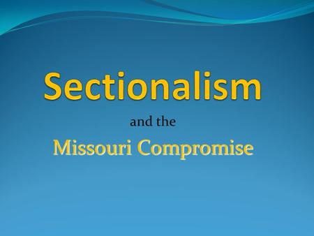 And the Missouri Compromise. Sectionalism Sectionalism is loyalty to the interests of your own region or section of the country, rather than to the nation.