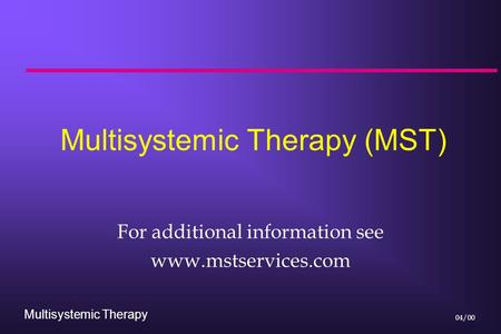 Multisystemic Therapy 04/00 Multisystemic Therapy (MST) For additional information see www.mstservices.com.