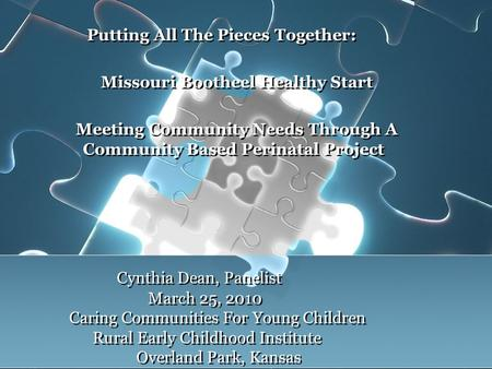 Cynthia Dean, Panelist March 25, 2010 Caring Communities For Young Children Rural Early Childhood Institute Overland Park, Kansas Putting All The Pieces.