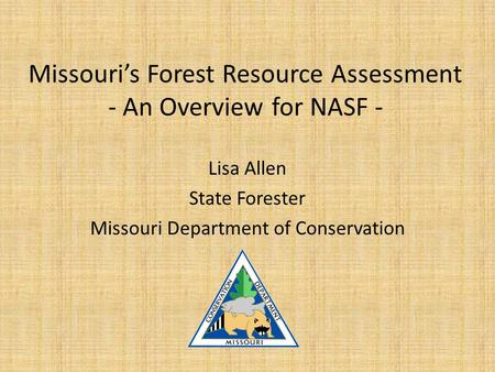 Missouri's Forest Resource Assessment - An Overview for NASF - Lisa Allen State Forester Missouri Department of Conservation.
