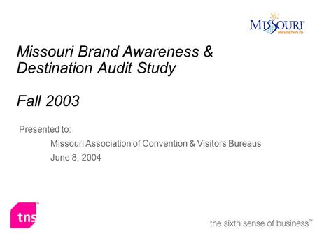 Missouri Brand Awareness & Destination Audit Study Fall 2003 Presented to: Missouri Association of Convention & Visitors Bureaus June 8, 2004.