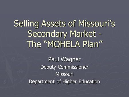 "Selling Assets of Missouri's Secondary Market - The ""MOHELA Plan"" Paul Wagner Deputy Commissioner Missouri Department of Higher Education."