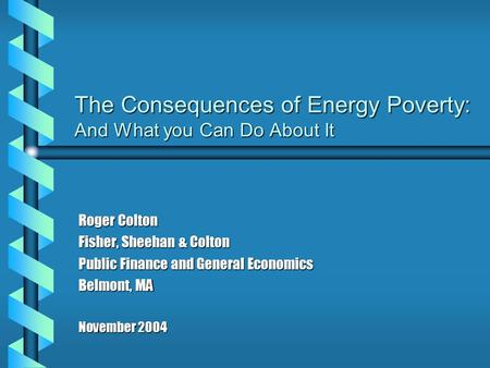 The Consequences of Energy Poverty: And What you Can Do About It Roger Colton Fisher, Sheehan & Colton Public Finance and General Economics Belmont, MA.