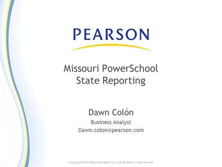 Copyright © 2010 Pearson Education, Inc. or its affiliates. All rights reserved. Missouri PowerSchool State Reporting Dawn Colón Business Analyst