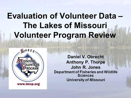 Evaluation of Volunteer Data – The Lakes of Missouri Volunteer Program Review Daniel V. Obrecht Anthony P. Thorpe John R. Jones Department of Fisheries.
