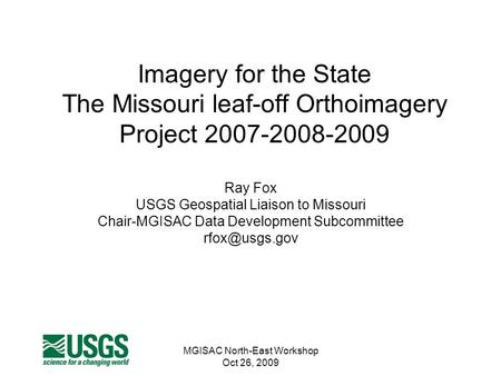 MGISAC North-East Workshop Oct 26, 2009 Imagery for the State The Missouri leaf-off Orthoimagery Project 2007-2008-2009 Ray Fox USGS Geospatial Liaison.
