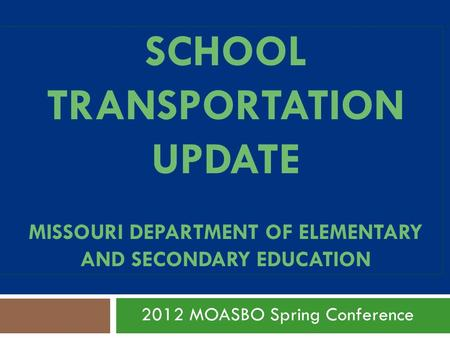 SCHOOL TRANSPORTATION UPDATE MISSOURI DEPARTMENT OF ELEMENTARY AND SECONDARY EDUCATION 2012 MOASBO Spring Conference.