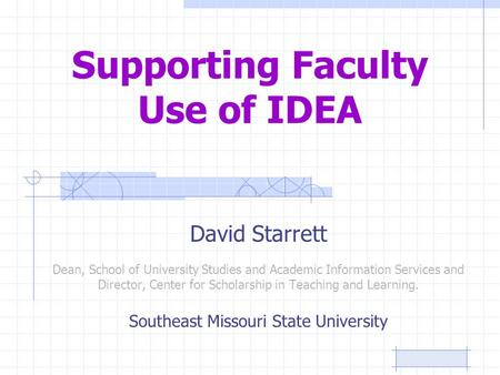 Supporting Faculty Use of IDEA David Starrett Dean, School of University Studies and Academic Information Services and Director, Center for Scholarship.