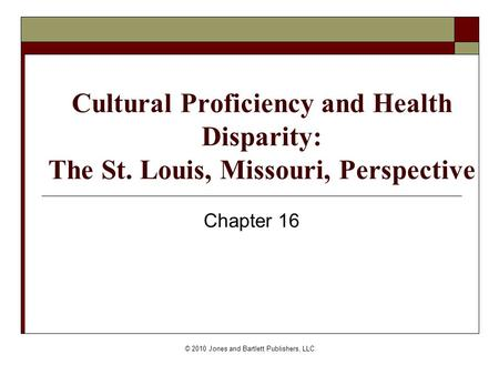 © 2010 Jones and Bartlett Publishers, LLC Cultural Proficiency and Health Disparity: The St. Louis, Missouri, Perspective Chapter 16.
