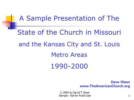 © 2004 by David T. Olson Sample - Not for Public Use1 A Sample Presentation of The State of the Church in Missouri and the Kansas City and St. Louis Metro.