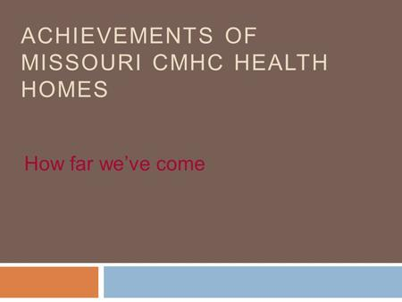 ACHIEVEMENTS OF MISSOURI CMHC HEALTH HOMES How far we've come.