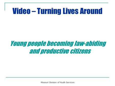 Video – Turning Lives Around Young people becoming law-abiding and productive citizens Missouri Division of Youth Services.