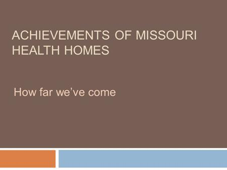 ACHIEVEMENTS OF MISSOURI HEALTH HOMES How far we've come.