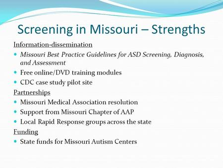 Screening in Missouri – Strengths Information-dissemination Missouri Best Practice Guidelines for ASD Screening, Diagnosis, and Assessment Free online/DVD.